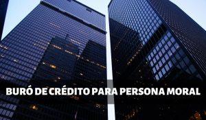 Buró de crédito para persona moral o empresas